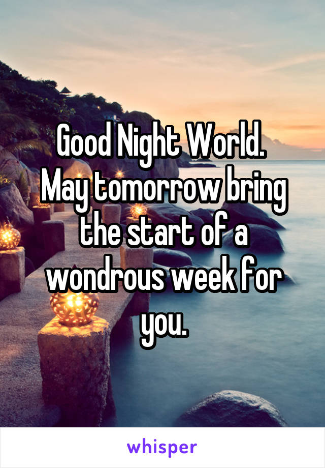 Good Night World.  May tomorrow bring the start of a wondrous week for you.