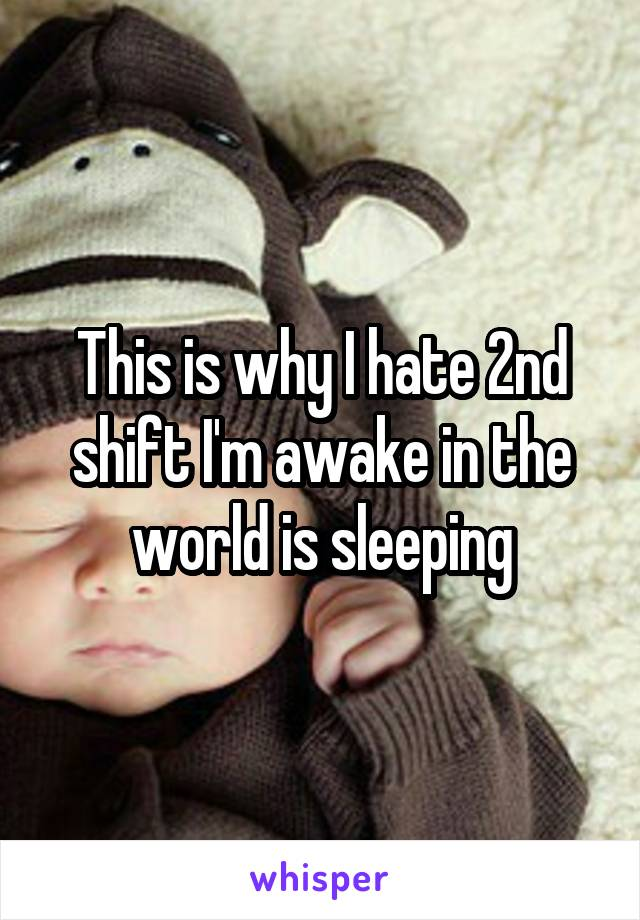 This is why I hate 2nd shift I'm awake in the world is sleeping