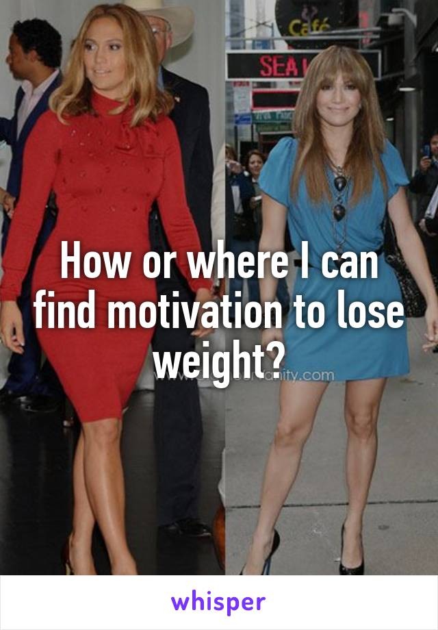 How or where I can find motivation to lose weight?