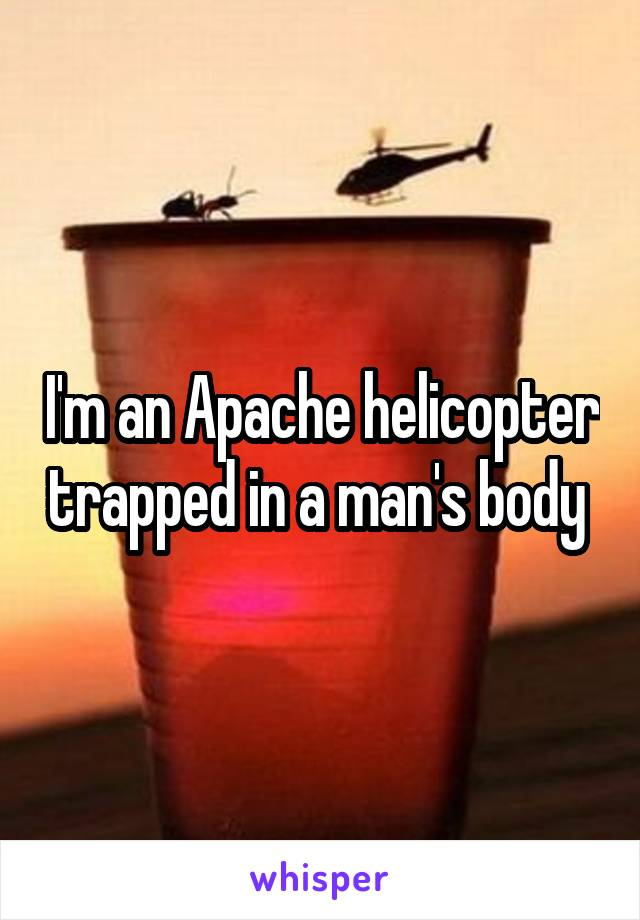 I'm an Apache helicopter trapped in a man's body
