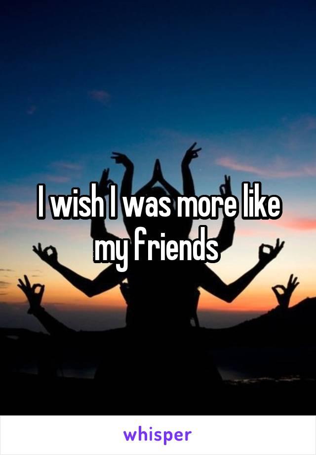 I wish I was more like my friends