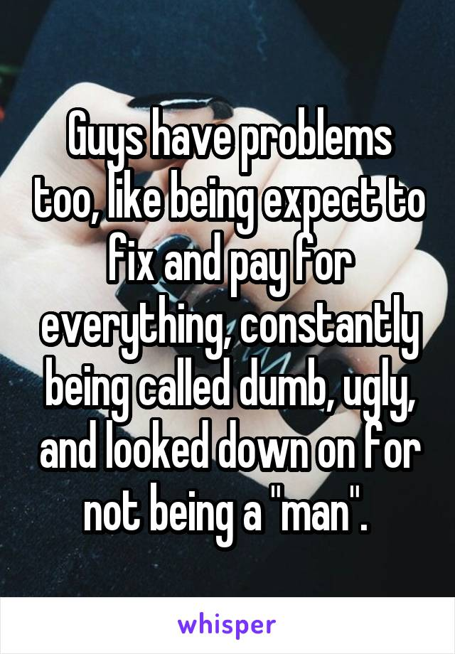 """Guys have problems too, like being expect to fix and pay for everything, constantly being called dumb, ugly, and looked down on for not being a """"man""""."""