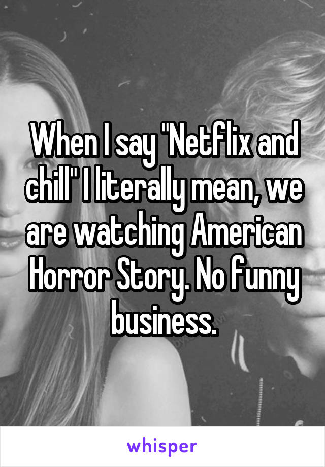 "When I say ""Netflix and chill"" I literally mean, we are watching American Horror Story. No funny business."