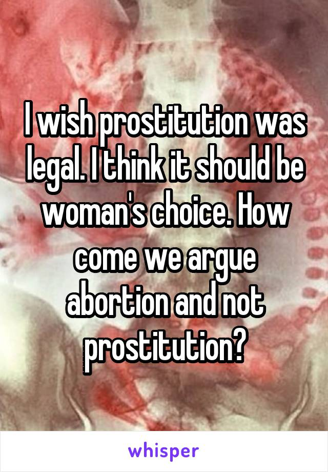 I wish prostitution was legal. I think it should be woman's choice. How come we argue abortion and not prostitution?