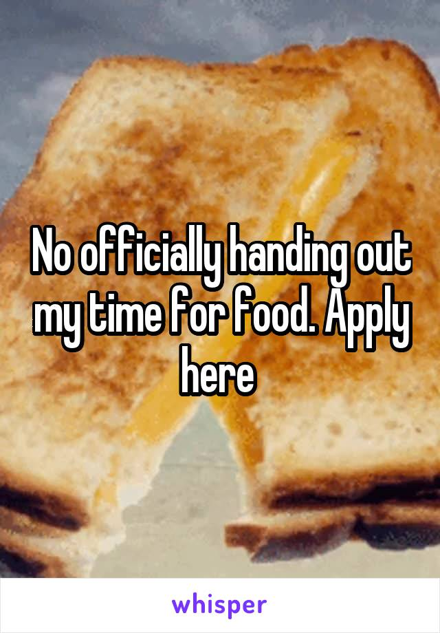 No officially handing out my time for food. Apply here
