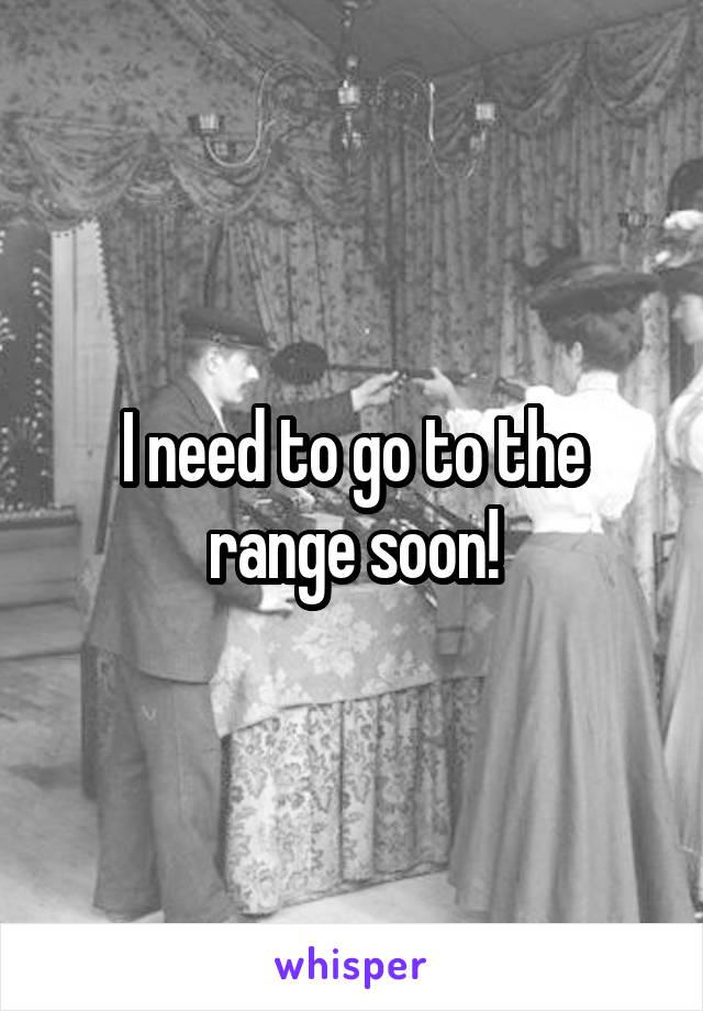 I need to go to the range soon!