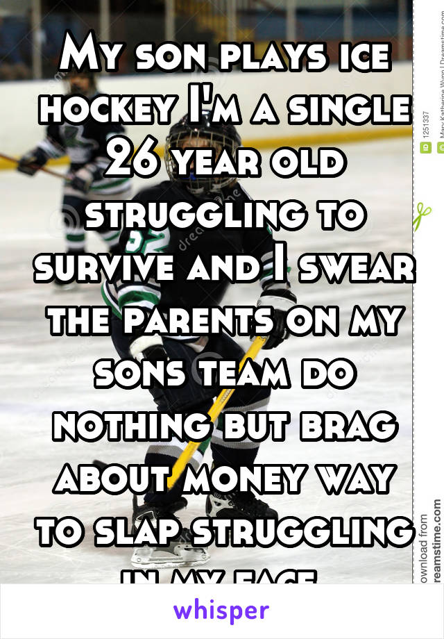 My son plays ice hockey I'm a single 26 year old struggling to survive and I swear the parents on my sons team do nothing but brag about money way to slap struggling in my face
