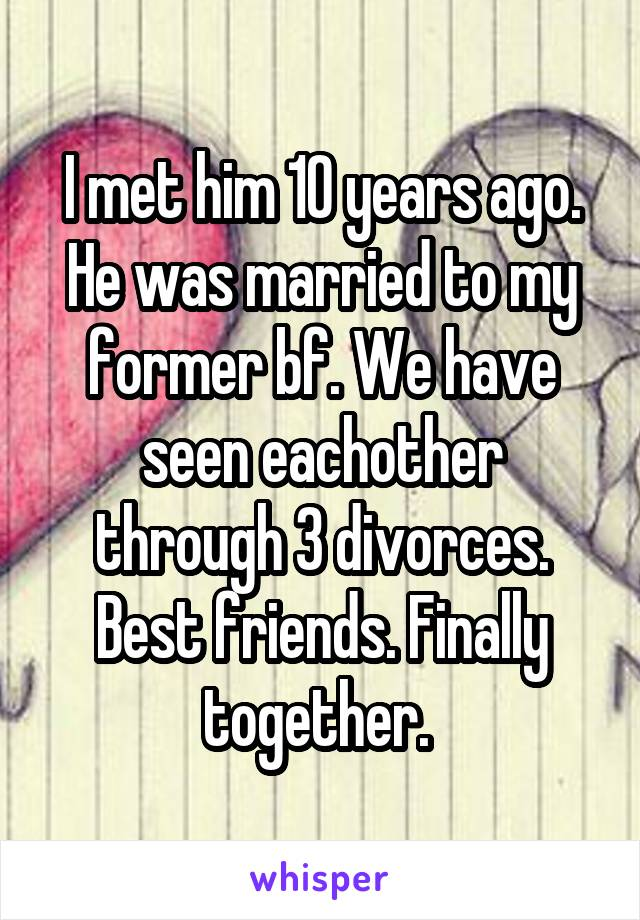 I met him 10 years ago. He was married to my former bf. We have seen eachother through 3 divorces. Best friends. Finally together.
