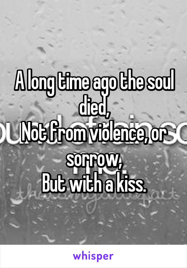 A long time ago the soul died, Not from violence, or sorrow, But with a kiss.