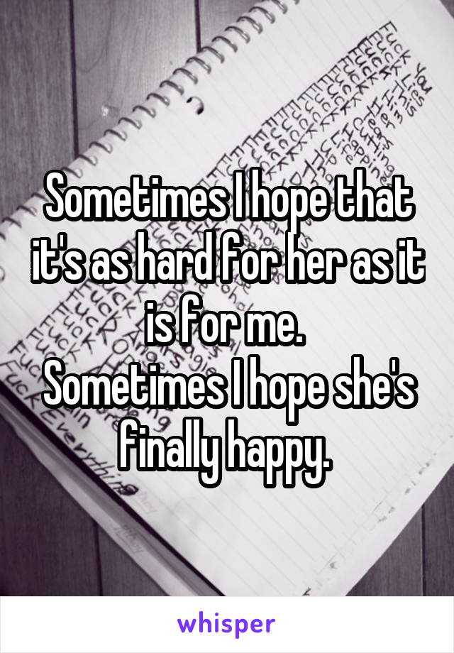 Sometimes I hope that it's as hard for her as it is for me.  Sometimes I hope she's finally happy.