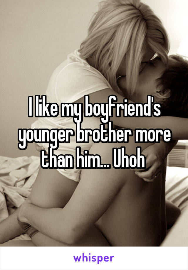 I like my boyfriend's younger brother more than him... Uhoh