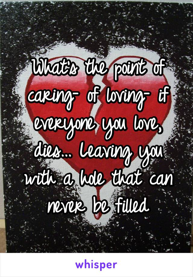 What's the point of caring- of loving- if everyone you love, dies... Leaving you with a hole that can never be filled