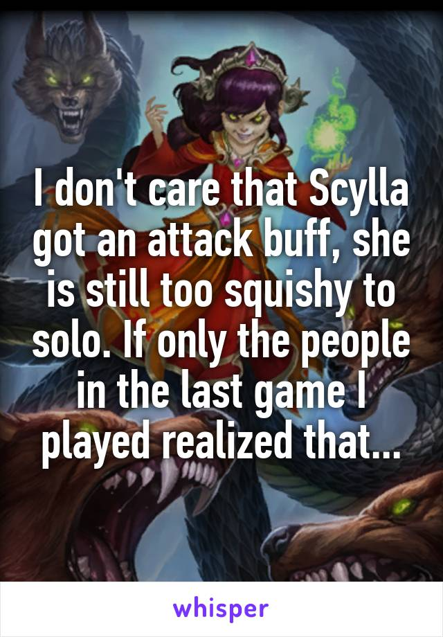 I don't care that Scylla got an attack buff, she is still too squishy to solo. If only the people in the last game I played realized that...