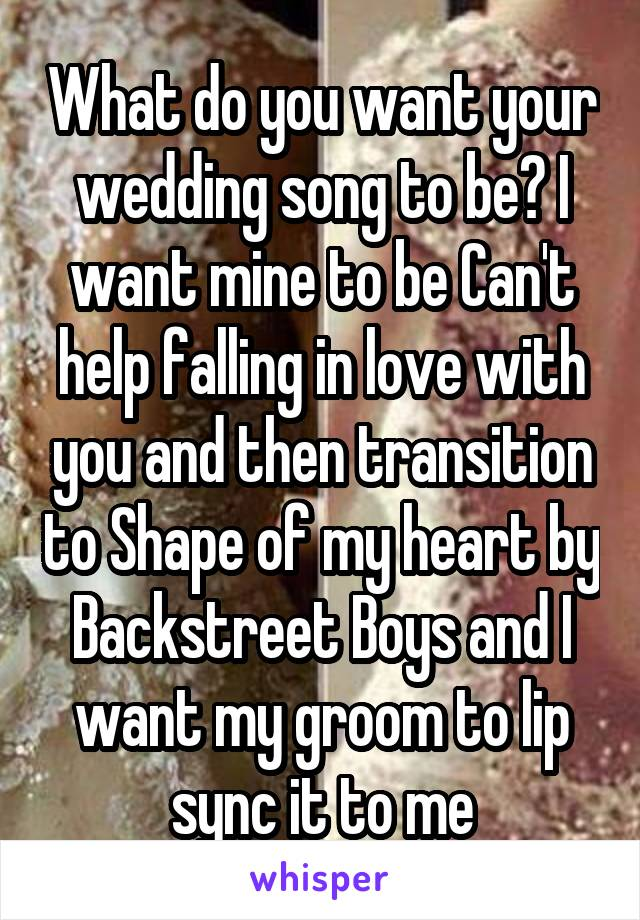 What do you want your wedding song to be? I want mine to be Can't help falling in love with you and then transition to Shape of my heart by Backstreet Boys and I want my groom to lip sync it to me