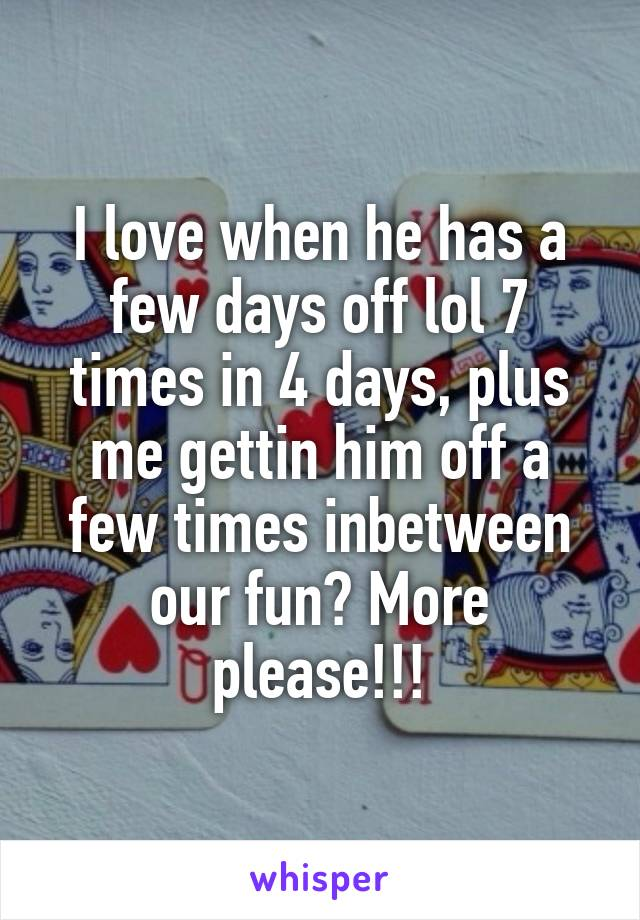 I love when he has a few days off lol 7 times in 4 days, plus me gettin him off a few times inbetween our fun? More please!!!