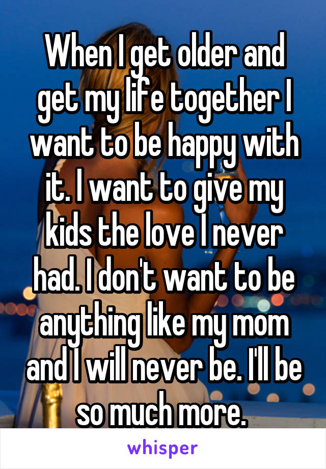 When I get older and get my life together I want to be happy with it. I want to give my kids the love I never had. I don't want to be anything like my mom and I will never be. I'll be so much more.
