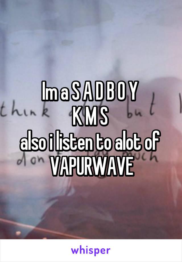 Im a S A D B O Y  K M S  also i listen to alot of  VAPURWAVE