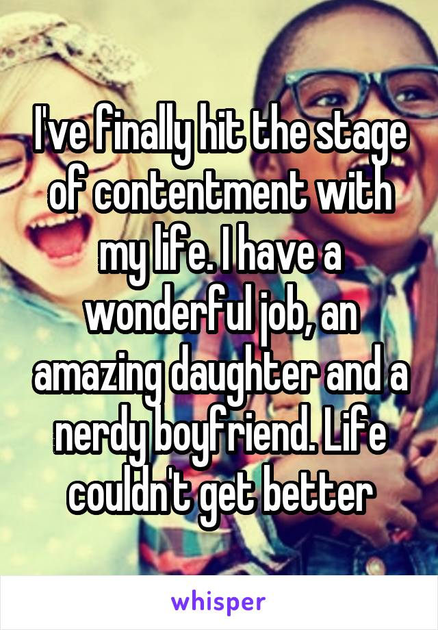 I've finally hit the stage of contentment with my life. I have a wonderful job, an amazing daughter and a nerdy boyfriend. Life couldn't get better