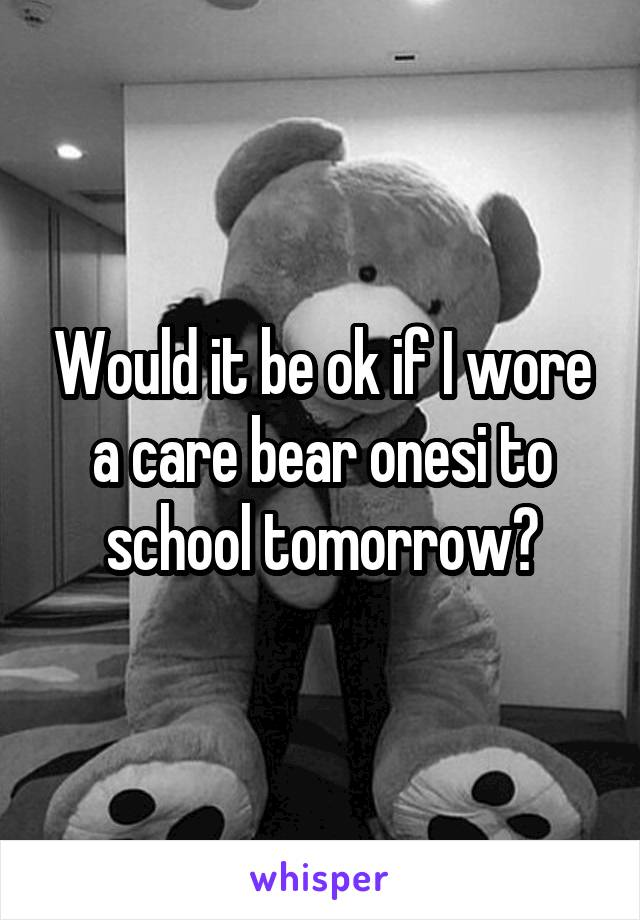 Would it be ok if I wore a care bear onesi to school tomorrow?