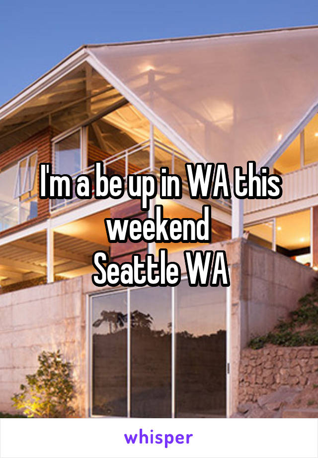 I'm a be up in WA this weekend  Seattle WA