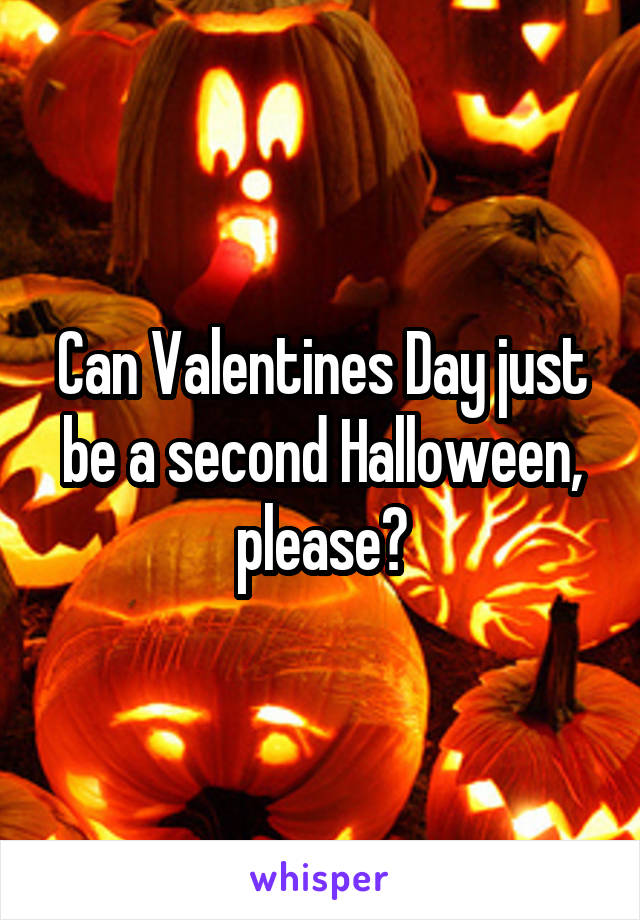 Can Valentines Day just be a second Halloween, please?