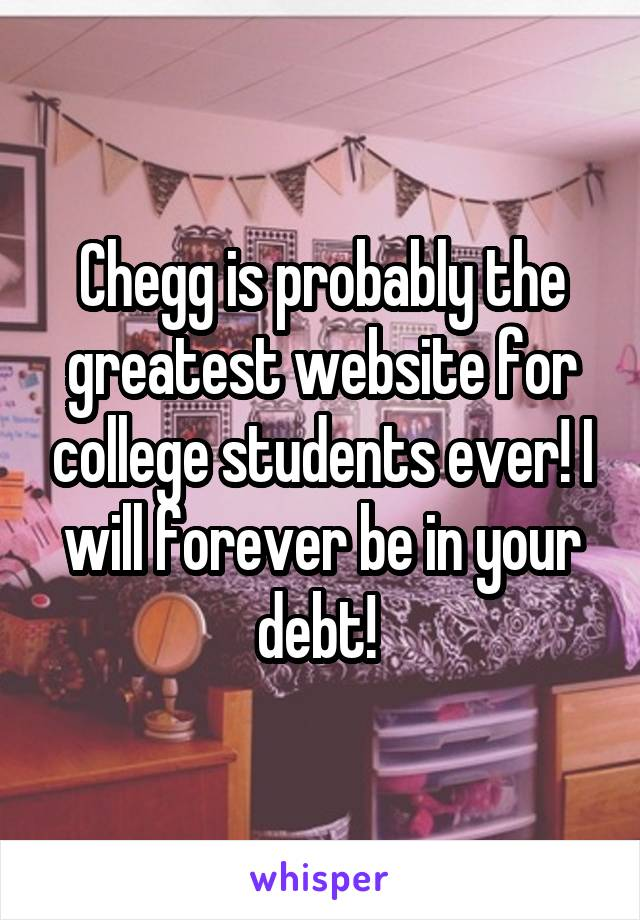 Chegg is probably the greatest website for college students ever! I will forever be in your debt!