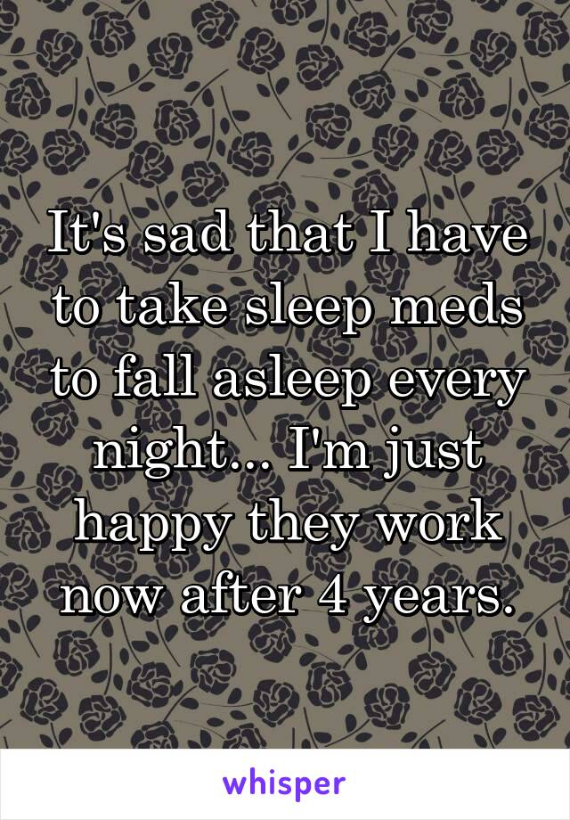 It's sad that I have to take sleep meds to fall asleep every night... I'm just happy they work now after 4 years.