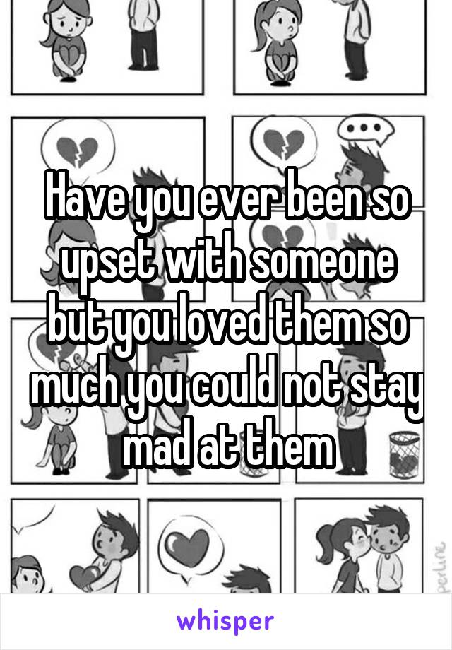 Have you ever been so upset with someone but you loved them so much you could not stay mad at them