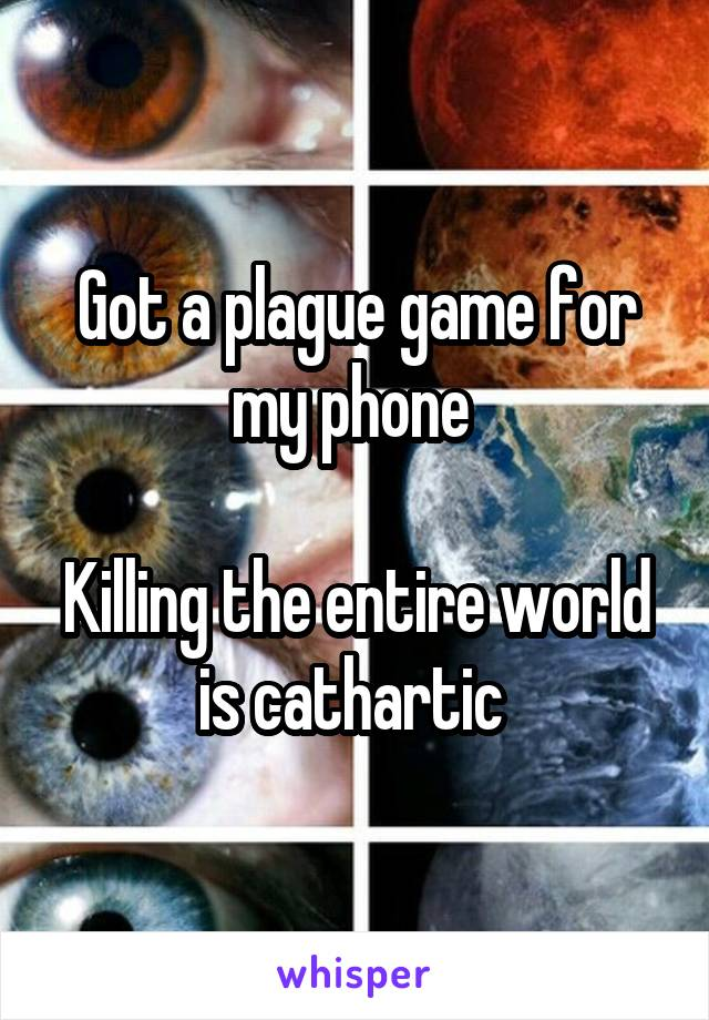 Got a plague game for my phone   Killing the entire world is cathartic