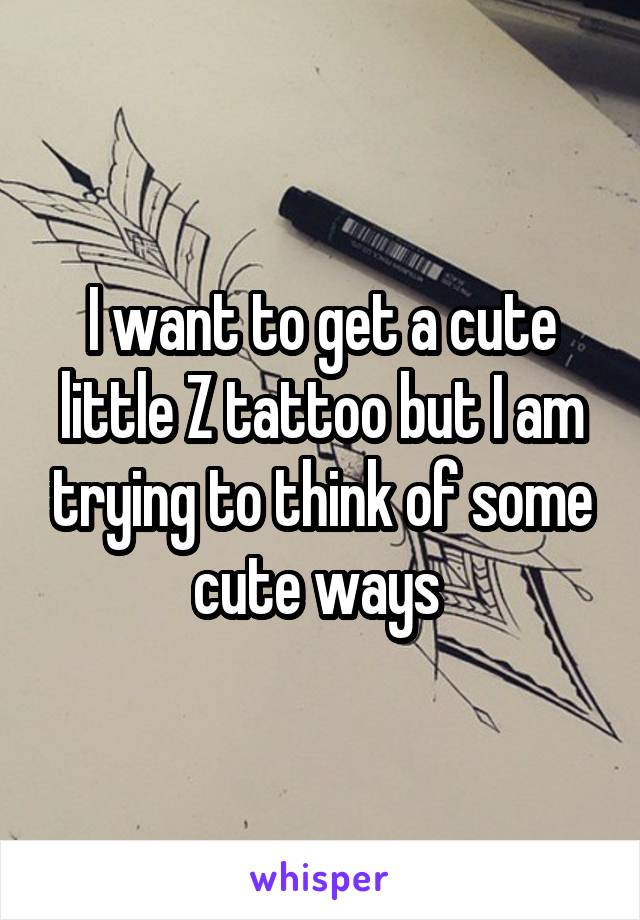 I want to get a cute little Z tattoo but I am trying to think of some cute ways