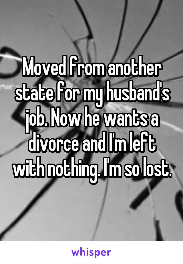 Moved from another state for my husband's job. Now he wants a divorce and I'm left with nothing. I'm so lost.