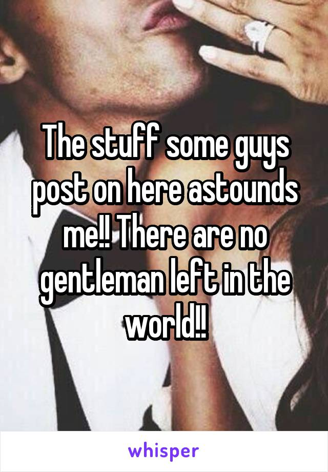 The stuff some guys post on here astounds me!! There are no gentleman left in the world!!