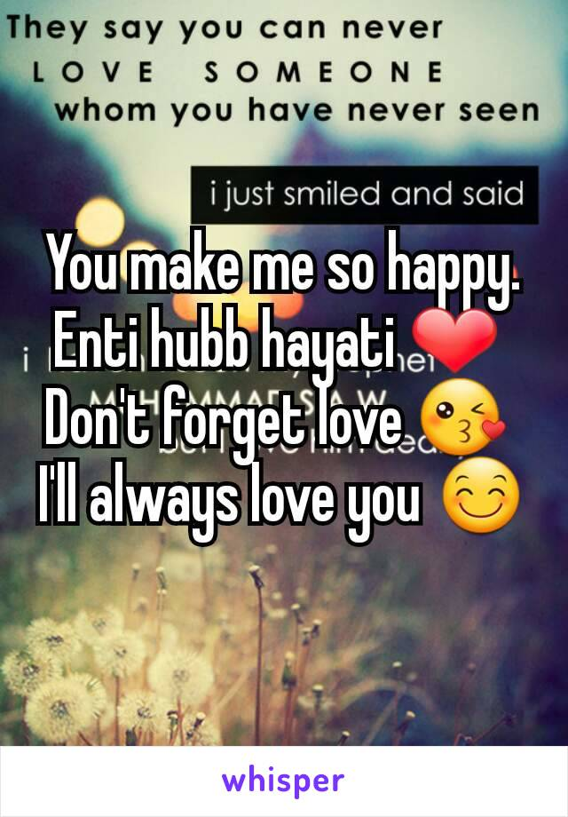 You make me so happy. Enti hubb hayati ❤  Don't forget love 😘  I'll always love you 😊