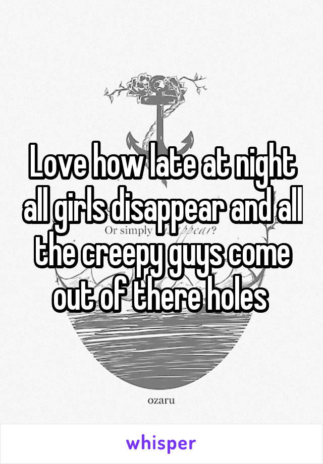 Love how late at night all girls disappear and all the creepy guys come out of there holes