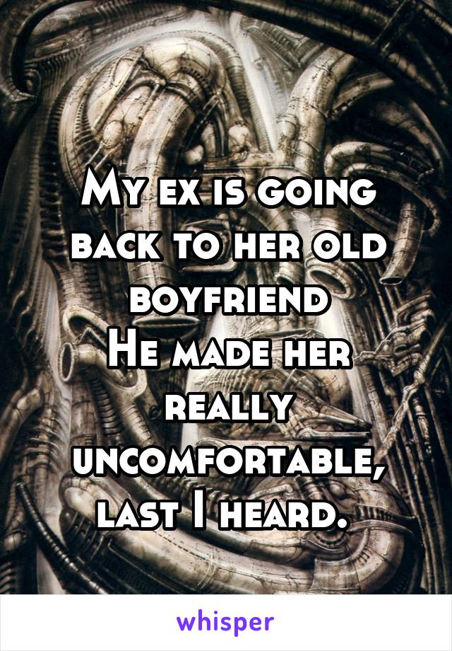 My ex is going back to her old boyfriend He made her really uncomfortable, last I heard.