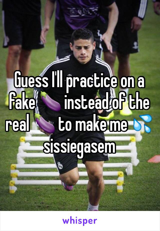 Guess I'll practice on a fake 🍆 instead of the real 🍆 to make me 💦 sissiegasem