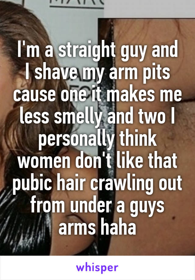 I'm a straight guy and I shave my arm pits cause one it makes me less smelly and two I personally think women don't like that pubic hair crawling out from under a guys arms haha