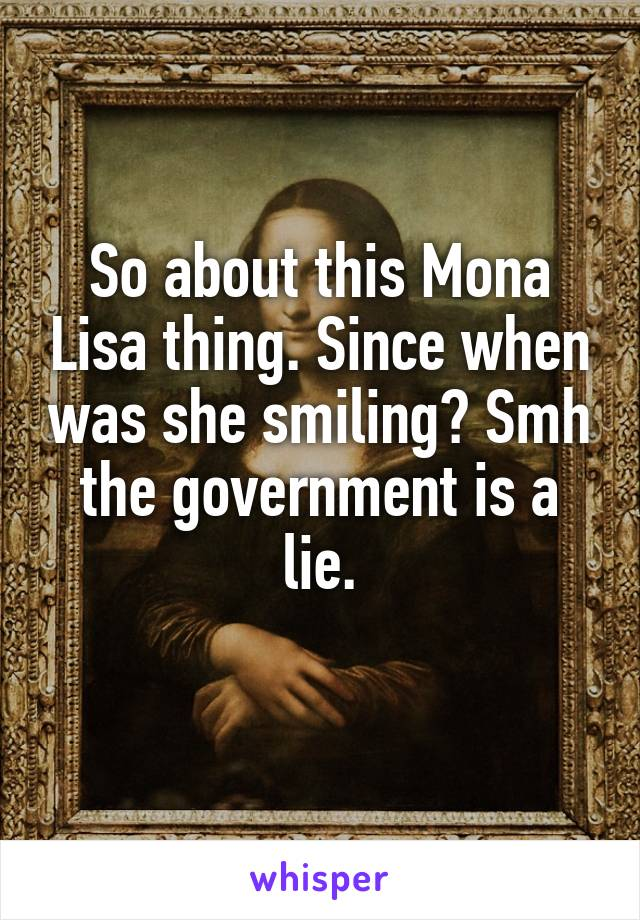 So about this Mona Lisa thing. Since when was she smiling? Smh the government is a lie.
