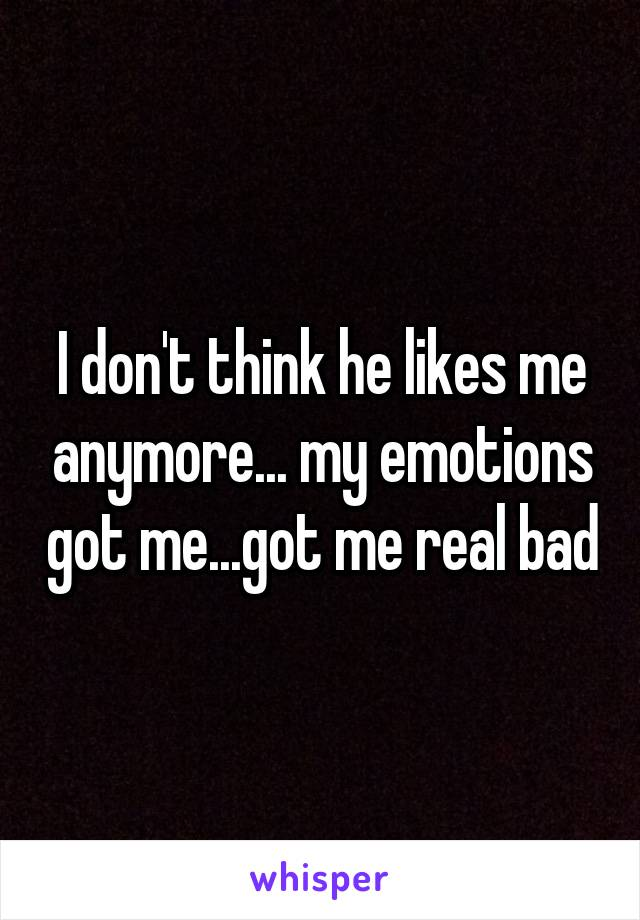 I don't think he likes me anymore... my emotions got me...got me real bad