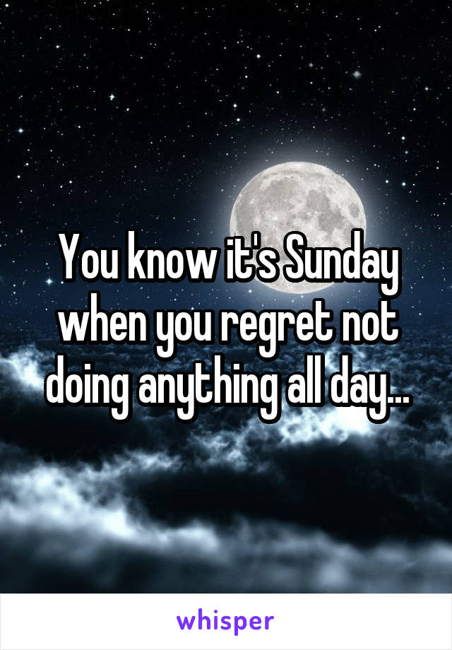You know it's Sunday when you regret not doing anything all day...