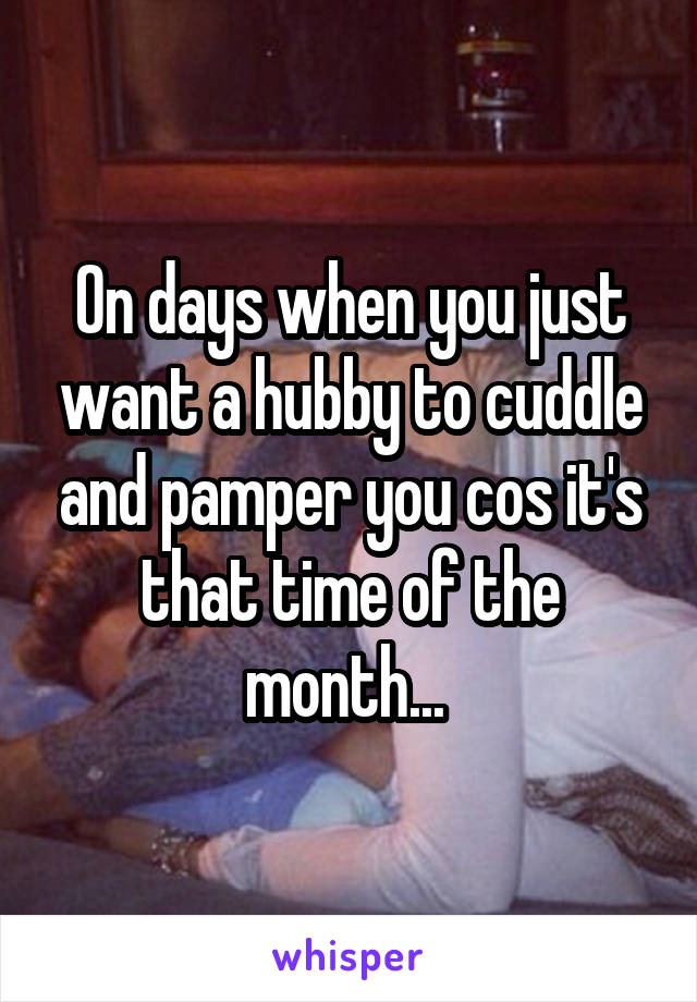 On days when you just want a hubby to cuddle and pamper you cos it's that time of the month...