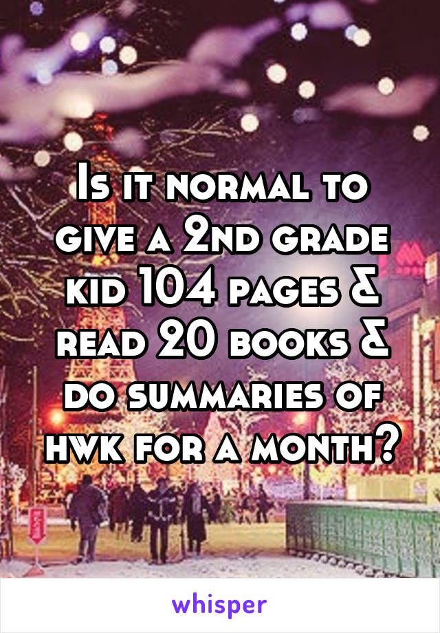 Is it normal to give a 2nd grade kid 104 pages & read 20 books & do summaries of hwk for a month?