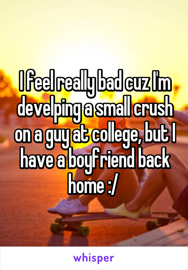 I feel really bad cuz I'm develping a small crush on a guy at college, but I have a boyfriend back home :/