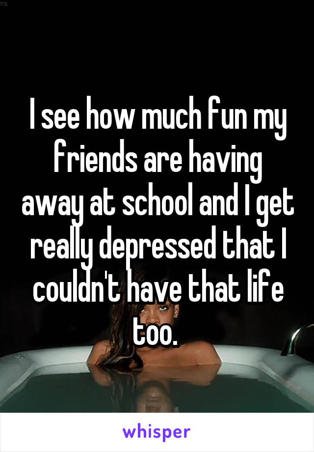 I see how much fun my friends are having away at school and I get really depressed that I couldn't have that life too.