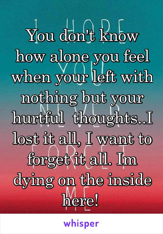You don't know how alone you feel when your left with nothing but your hurtful  thoughts..I lost it all, I want to forget it all. Im dying on the inside here!