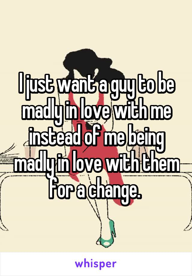 I just want a guy to be madly in love with me instead of me being madly in love with them for a change.