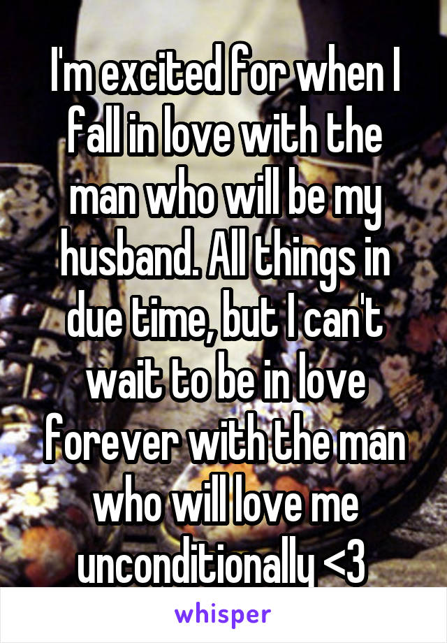I'm excited for when I fall in love with the man who will be my husband. All things in due time, but I can't wait to be in love forever with the man who will love me unconditionally <3