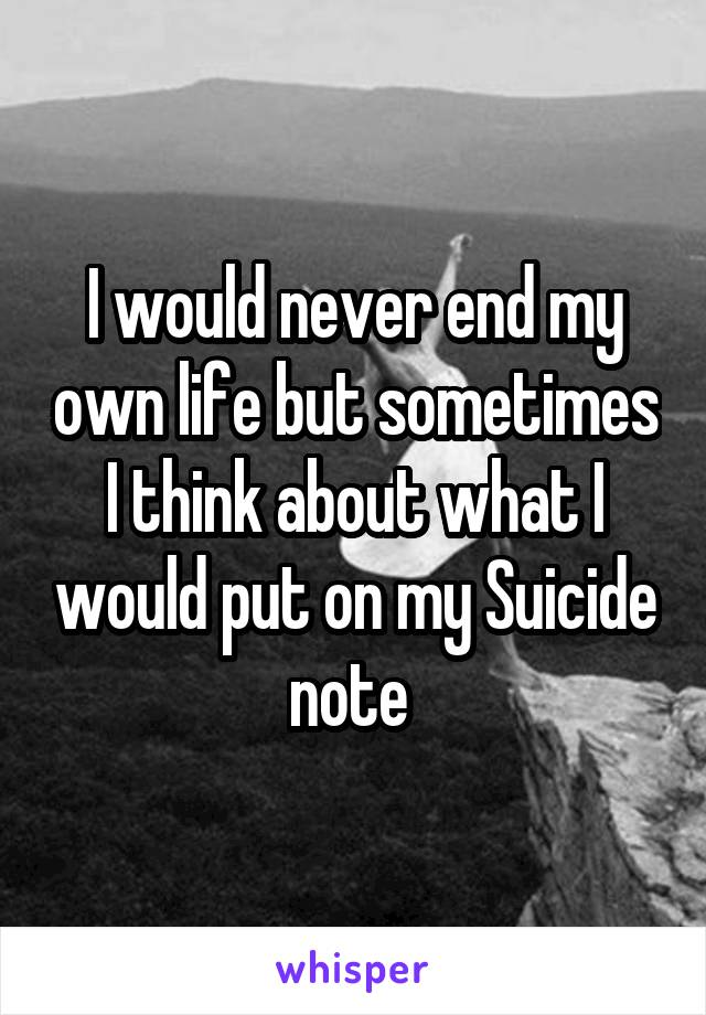 I would never end my own life but sometimes I think about what I would put on my Suicide note