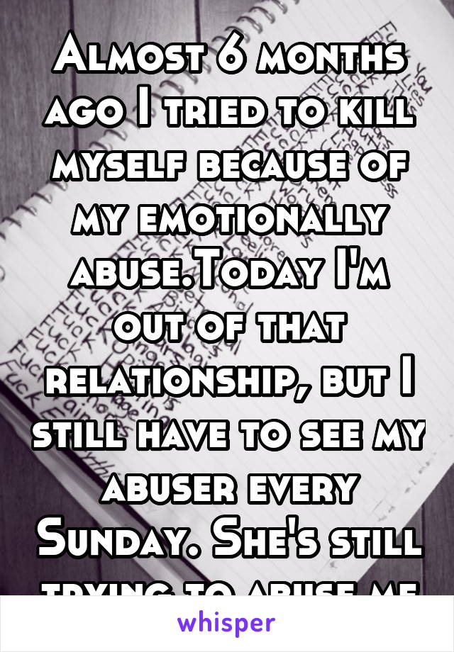 Almost 6 months ago I tried to kill myself because of my emotionally abuse.Today I'm out of that relationship, but I still have to see my abuser every Sunday. She's still trying to abuse me