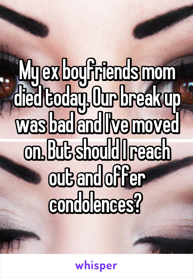 My ex boyfriends mom died today. Our break up was bad and I've moved on. But should I reach out and offer condolences?